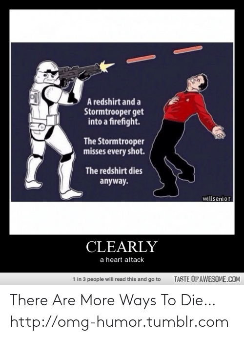 Firefight: A redshirt and a  Stormtrooper get  into a firefight.  The Stormtrooper  misses every shot.  The redshirt dies  anyway.  willsenior  CLEARLY  a heart attack  1 in 3 people will read this and go to  TASTE OF AWESOME.COM There Are More Ways To Die…http://omg-humor.tumblr.com