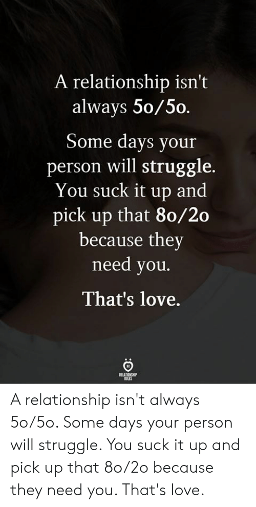 Love Relationship: A relationship isn't  always 50/50.  Some days your  person will struggle.  You suck it up and  pick up that 80/2o  because they  need you.  That's love.  RELATIONSHIP  ES A relationship isn't always 5o/5o. Some days your person will struggle. You suck it up and pick up that 8o/2o because they need you. That's love.