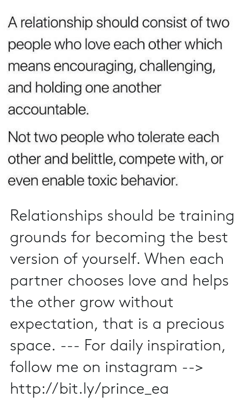 encouraging: A relationship should consist of two  people who love each other which  means encouraging, challenging,  and holding one another  accountable.  Not two people who tolerate each  other and belittle, compete with, or  even enable toxic behavior Relationships should be training grounds for becoming the best version of yourself. When each partner chooses love and helps the other grow without expectation, that is a precious space. --- For daily inspiration, follow me on instagram --> http://bit.ly/prince_ea