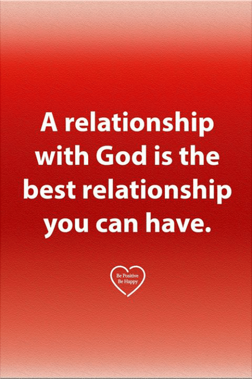 God, Memes, and Best: A relationship  with God is the  best relationship  you can have.  Be Positive  Be Happy