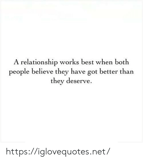Best, Got, and Net: A relationship works best when both  people believe they have got better than  they deserve https://iglovequotes.net/