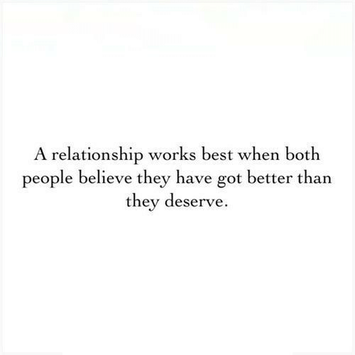 Best, Got, and Believe: A relationship works best when both  people believe they have got better than  they deserve