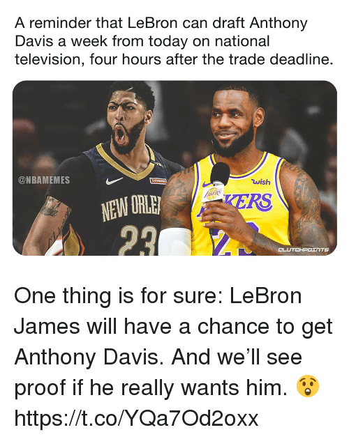 LeBron James, Memes, and Anthony Davis: A reminder that LeBron can draft Anthony  Davis a week from today on national  television, four hours after the trade deadline.  @NBAMEMES  wish  NEW ORL  TERS  CLUTCHPOERTS One thing is for sure: LeBron James will have a chance to get Anthony Davis. And we'll see proof if he really wants him. 😲 https://t.co/YQa7Od2oxx