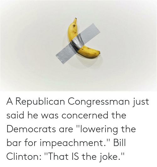 """a republican: A Republican Congressman just said he was concerned the Democrats are """"lowering the bar for impeachment."""" Bill Clinton: """"That IS the joke."""""""