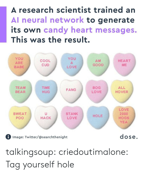 tag yourself: A research scientist trained an  Al neural network to generate  its own candy heart messages.  This was the result.  YoU  ARE  BABE  YOU  COOL  CUD  AM  GOOD  HEART  ME  LOVE  TEAM  BEAR  TIME  HUG  BOG  LOVE  ALL  HOVER  FANG  LOVE  2000  HOGS  YEA  SWEAT  Poo  STANK  LOVE  HOLE  HACK  Image: Twitter/@searchthenight  dose talkingsoup:  criedoutimalone: Tag yourself hole
