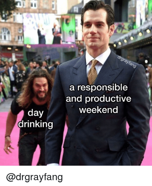 Drinking, Dank Memes, and Weekend: a responsible  and productive  weekend  drinking @drgrayfang