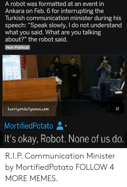 """Dank, Memes, and Reddit: A robot was formatted at an event in  Ankara on Feb. 6 for interrupting the  Turkish communication minister during his  speech: """"Speak slowly, I do not understand  what you said. What are you talking  about?"""" the robot said.  Non-Political  hurriyetdailynews.com  MortifiedPotato  It's okay, Robot. None of us do. R.I.P. Communication Minister by MortifiedPotato FOLLOW 4 MORE MEMES."""