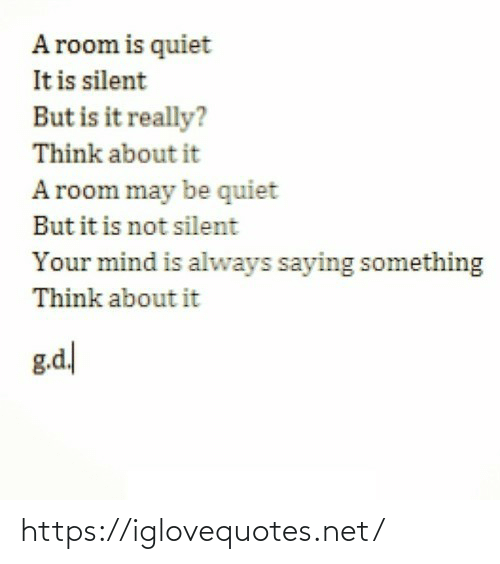 Is It: A room is quiet  It is silent  But is it really?  Think about it  A room may be quiet  But it is not silent  Your mind is always saying something  Think about it  g.d https://iglovequotes.net/