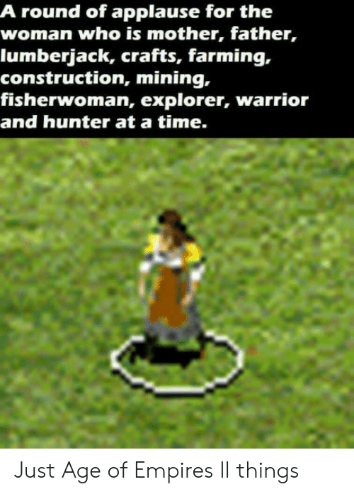 Crafts: A round of applause for the  woman who is mother, father,  lumberjack, crafts, farming,.  construction, mining,  fisherwoman, explorer, warrior  and hunter at a time. Just Age of Empires ll things