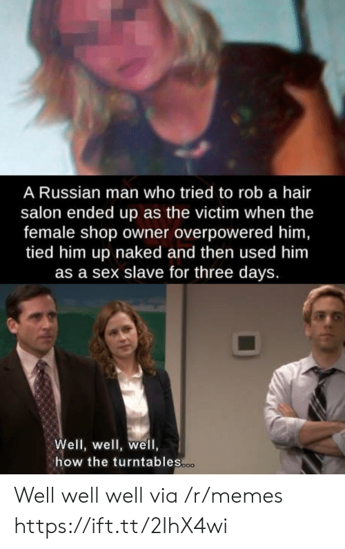Memes, Sex, and Hair: A Russian man who tried to rob a hair  salon ended up as the victim when the  female shop owner overpowered him,  tied him up naked and then used him  as a sex slave for three days.  Well, well, well,  how the turntables.co Well well well via /r/memes https://ift.tt/2IhX4wi