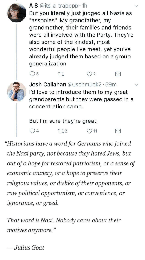 "Historians: A S @its_a trapppp 11h  But you literally just judged all Nazis as  ""assholes"". My grandfather, my  grandmother, their families and friends  were all involved with the Party. They're  also some of the kindest, most  wonderful people I've meet, yet you've  already judged them based on a group  generalization  2  Josh Callahan aJschmuck2. 59m  I'd love to introduce them to my great  grandparents but they were gassed in a  concentration camp  But I'm sure they're great.  4  2   ""Historians have a word for Germans who joined  the Nazi party, not because they hated Jews, but  out of a hope for restored patriotism, or a sense of  economic anxiety, or a hope to preserve their  religious values, or dislike of their opponents, or  raw political opportunism, or convenience, or  ignorance, or greed.  That word is Nazi. Nobody cares about their  motives anvmore.""  Julius Goat"