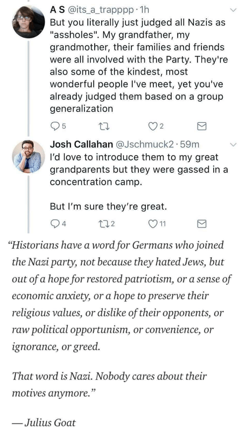 "political: A S @its_a trapppp 11h  But you literally just judged all Nazis as  ""assholes"". My grandfather, my  grandmother, their families and friends  were all involved with the Party. They're  also some of the kindest, most  wonderful people I've meet, yet you've  already judged them based on a group  generalization  2  Josh Callahan aJschmuck2. 59m  I'd love to introduce them to my great  grandparents but they were gassed in a  concentration camp  But I'm sure they're great.  4  2   ""Historians have a word for Germans who joined  the Nazi party, not because they hated Jews, but  out of a hope for restored patriotism, or a sense of  economic anxiety, or a hope to preserve their  religious values, or dislike of their opponents, or  raw political opportunism, or convenience, or  ignorance, or greed.  That word is Nazi. Nobody cares about their  motives anvmore.""  Julius Goat"