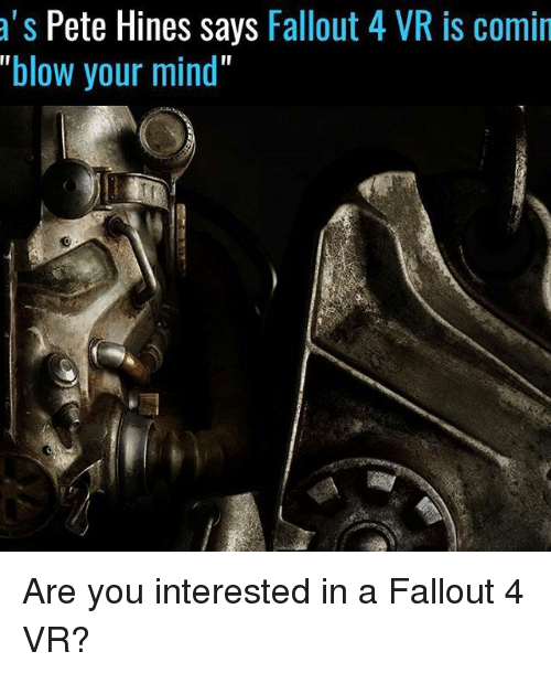 """Peted: a S  Pete Hines says  Fallout 4 VR is comin  """"blow your mind"""" Are you interested in a Fallout 4 VR?"""
