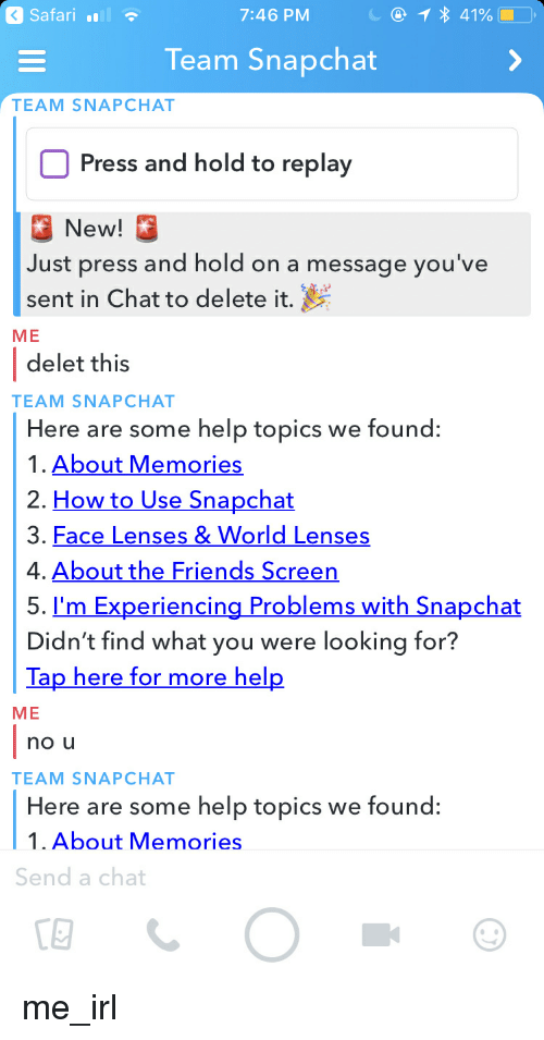 Friends, Snapchat, and Chat: a Safari  7:46 PM  Team Snapchat  TEAM SNAPCHAT  Press and hold to replay  New  Just press and hold on a message you've  sent in Chat to delete it.  ME  delet this  TEAM SNAPCHAT  Here are some help topics we found:  1. About Memories  2. How to Use Snapchat  3, Face Lenses & World Lenses  4. About the Friends Screen  5. I'm Experiencina Problems with Snapchat  Di  dn't find what you were looking for?  Tap here for more hel  ME  no u  TEAM SNAPCHAT  Here are some help topics we found:  1. About Memories  Send a chat  CE me_irl