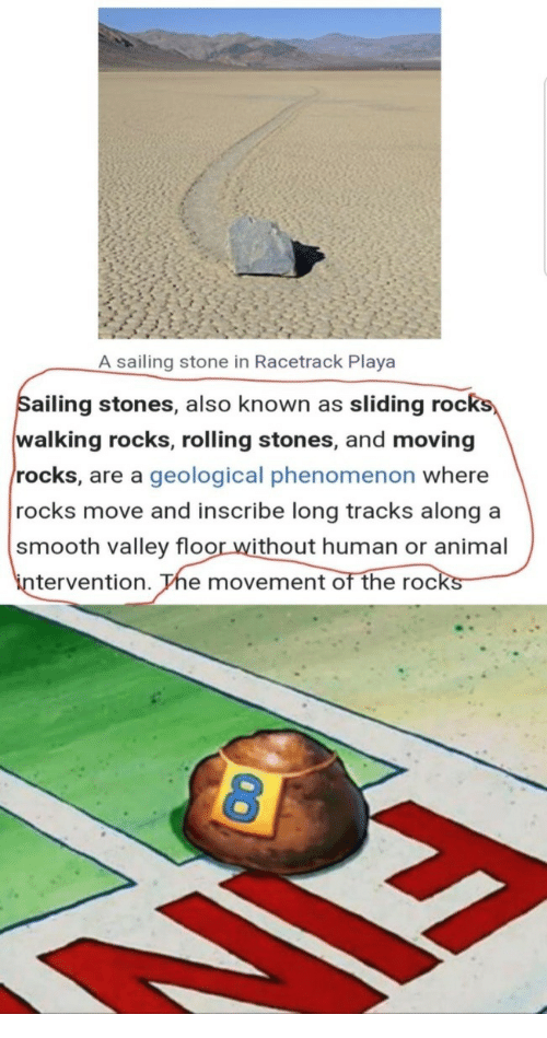 playa: A sailing stone in Racetrack Playa  ailing stones, also known as sliding roc  walking rocks, rolling stones, and moving  rocks, are a geological phenomenon where  rocks move and inscribe long tracks along a  smooth valley floor without human or animal  in  tervention. The movement of the rocks