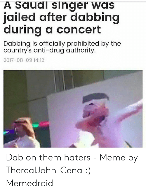 Haters Meme: A Saudi singer was  jailed after dabbing  durina a concert  Dabbing is officially prohibited by the  country's anti-drug authority  2017-08-09 14:12 Dab on them haters - Meme by TherealJohn-Cena :) Memedroid