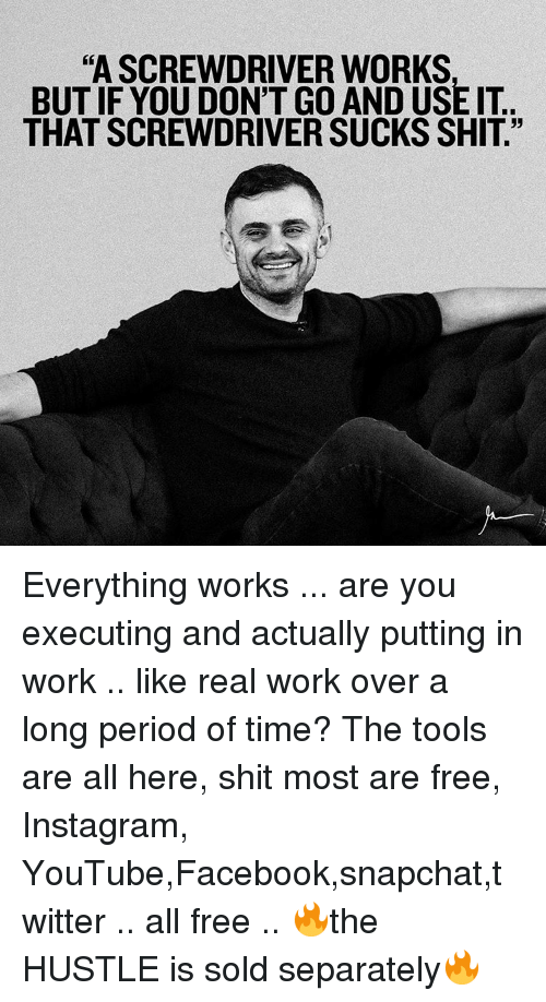 """Solde: """"A SCREWDRIVER WORKS  BUTIF YOU DON'T GO ANDUSE IT.  THAT SCREWDRIVER SUCKS SHIT."""" Everything works ... are you executing and actually putting in work .. like real work over a long period of time? The tools are all here, shit most are free, Instagram, YouTube,Facebook,snapchat,twitter .. all free .. 🔥the HUSTLE is sold separately🔥"""