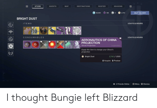 Destiny, Friends, and China: A  SEASONS  STORE  QUESTS  MAP  DESTINATIONS  ROSTER  2,740  BUY SILVER  96,896  188  BRIGHT DUST  ITE M S  2 DAYS 22 HOURS  CONSUMABLES  2 DAYS 22 HOURS  AERONAUTICS OF CHINA  PROJECTION  EL  Ghost Projection  Legendary  Equip this item to change your Ghost's  projection.  Bright Dust  2,740/1,500  Acquire Preview  22 Friends Online  FMenu  Esc Dismiss I thought Bungie left Blizzard