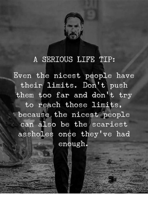 Life, Once, and Push: A SERIOUS LIFE TIP:  Even the nicest people have  their limits. Don't push  hem too far and don't try  to reach those limits,  because the nicest people  can also be the scariest  assholes onçe they've had  enougn.