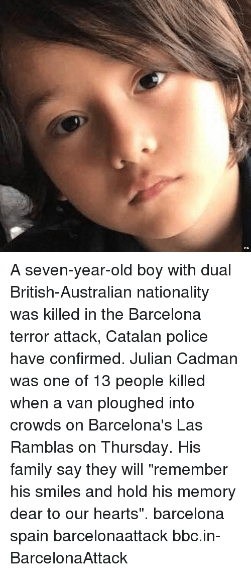 """catalan: A seven-year-old boy with dual British-Australian nationality was killed in the Barcelona terror attack, Catalan police have confirmed. Julian Cadman was one of 13 people killed when a van ploughed into crowds on Barcelona's Las Ramblas on Thursday. His family say they will """"remember his smiles and hold his memory dear to our hearts"""". barcelona spain barcelonaattack bbc.in-BarcelonaAttack"""