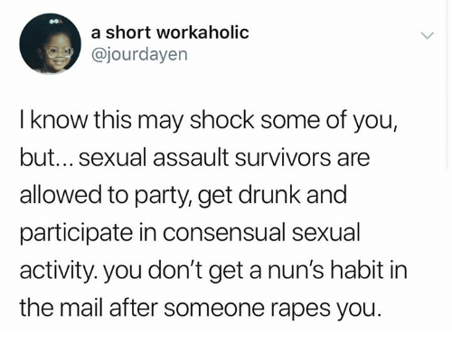 rapes: a short workaholic  @jourdayen  I know this may shock some of you,  but... sexual assault survivors are  allowed to party, get drunk and  participate in consensual sexual  activity. you don't get a nun's habit in  the mail after someone rapes you