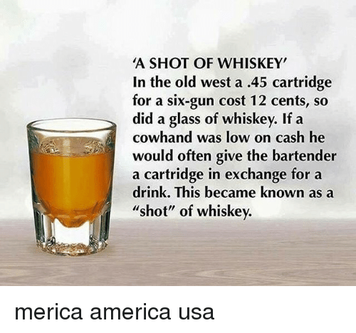 "Oftenly: A SHOT OF WHISKEY  In the old west a .45 cartridge  for a six-gun cost 12 cents, so  did a glass of whiskey. If a  cowhand was low on cash he  would often give the bartender  a cartridge in exchange for a  drink. This became known as a  shot"" of whiskev. merica america usa"