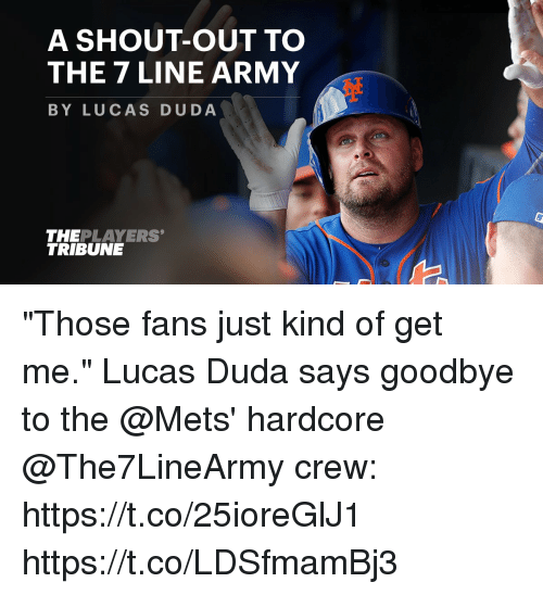 "Goodbyee: A SHOUT-OUT TO  THE 7 LINE ARMY  BY LUCAS DUDA  THEPLAYERS  TRIBUNE ""Those fans just kind of get me.""  Lucas Duda says goodbye to the @Mets' hardcore @The7LineArmy crew: https://t.co/25ioreGlJ1 https://t.co/LDSfmamBj3"