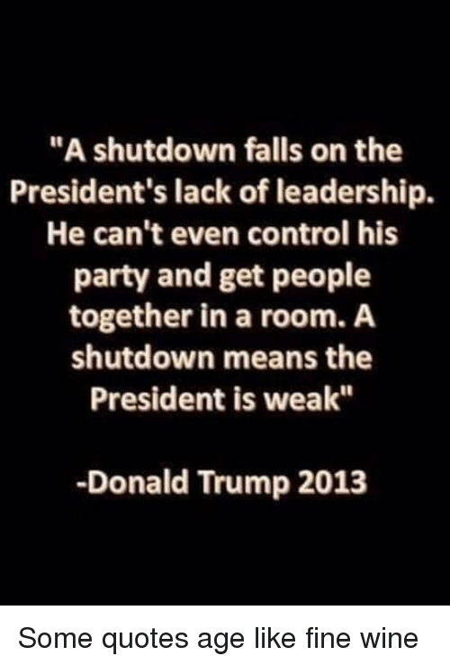 "Donald Trump, Party, and Control: ""A shutdown falls on the  President's lack of leadership.  He can't even control his  party and get people  together in a room. A  shutdown means the  President is weak""  -Donald Trump 2013 Some quotes age like fine wine"
