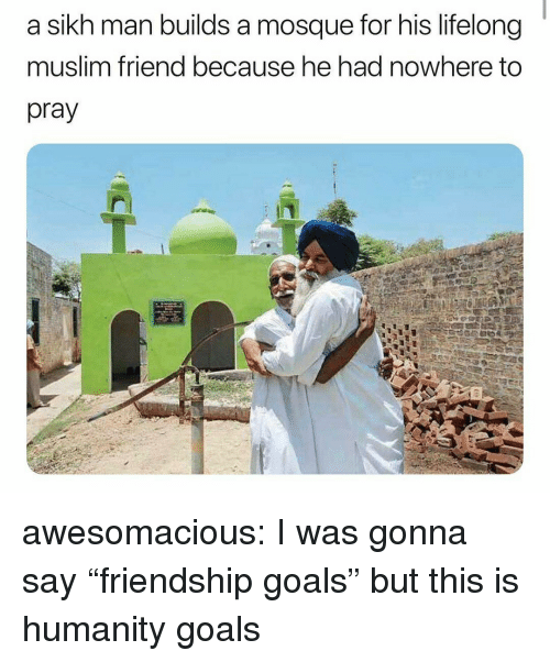 "Goals, Muslim, and Tumblr: a sikh man builds a mosque for his lifelong  muslim friend because he had nowhere to  pray awesomacious:  I was gonna say ""friendship goals"" but this is humanity goals"