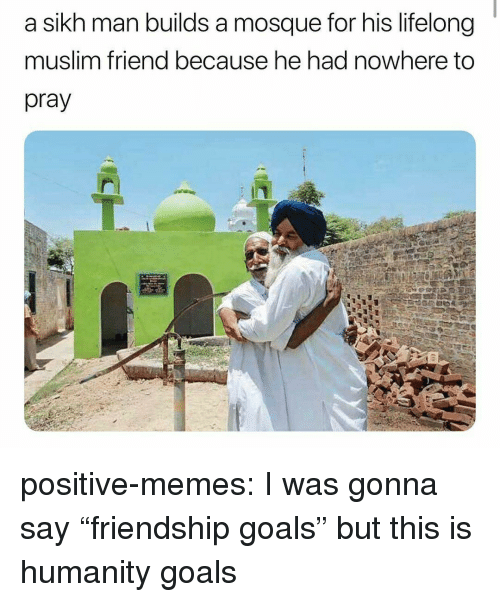 "Goals, Memes, and Muslim: a sikh man builds a mosque for his lifelong  muslim friend because he had nowhere to  pray positive-memes:  I was gonna say ""friendship goals"" but this is humanity goals"