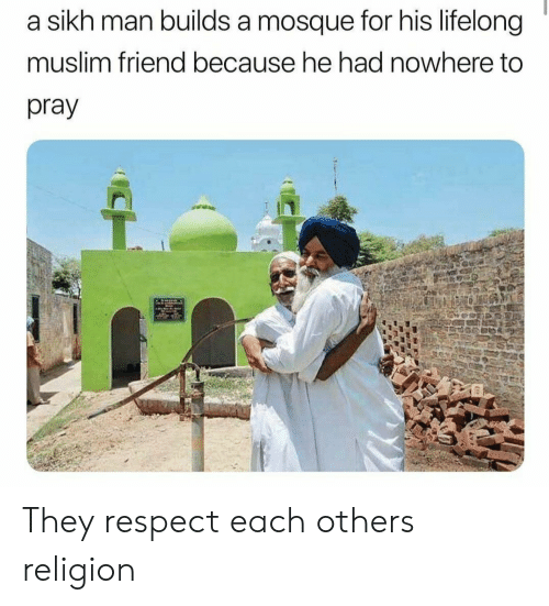 Muslim, Respect, and Sikh: a sikh man builds a mosque for his lifelong  muslim friend because he had nowhere to  pray They respect each others religion