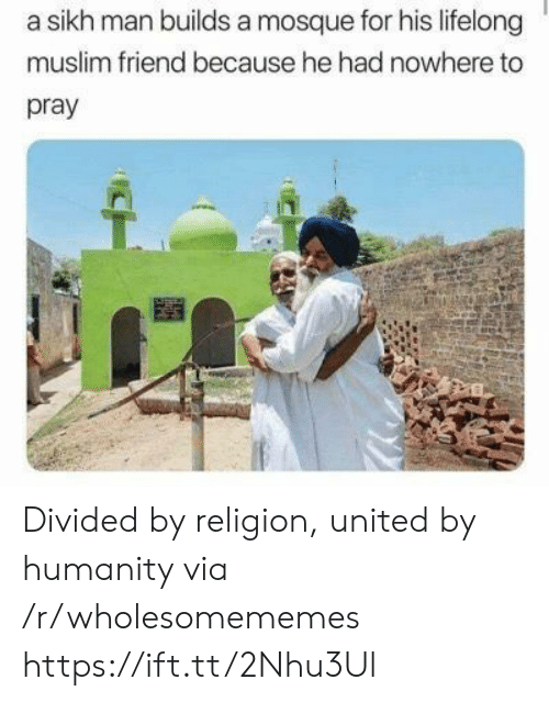 Muslim: a sikh man builds a mosque for his lifelong  muslim friend because he had nowhere to  pray Divided by religion, united by humanity via /r/wholesomememes https://ift.tt/2Nhu3Ul