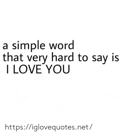Very Hard: a simple word  that very hard to say is  I LOVE YOU https://iglovequotes.net/