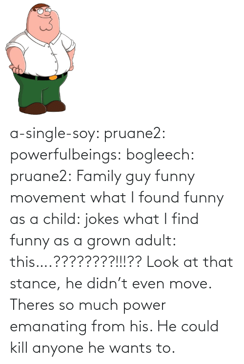Single: a-single-soy:  pruane2:  powerfulbeings:  bogleech:  pruane2: Family guy funny movement what I found funny as a child: jokes what I find funny as a grown adult: this….????????!!!??  Look at that stance, he didn't even move. Theres so much power emanating from his. He could kill anyone he wants to.