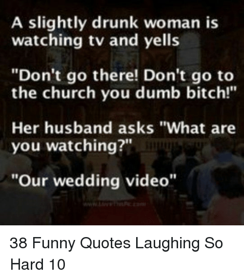 "Bitch, Church, and Drunk: A slightly drunk woman is  watching tv and yells  ""Don't go there! Don't go to  the church you dumb bitch!""  Her husband asks ""What are  you watching?""  ""Our wedding video"" 38 Funny Quotes Laughing So Hard 10"