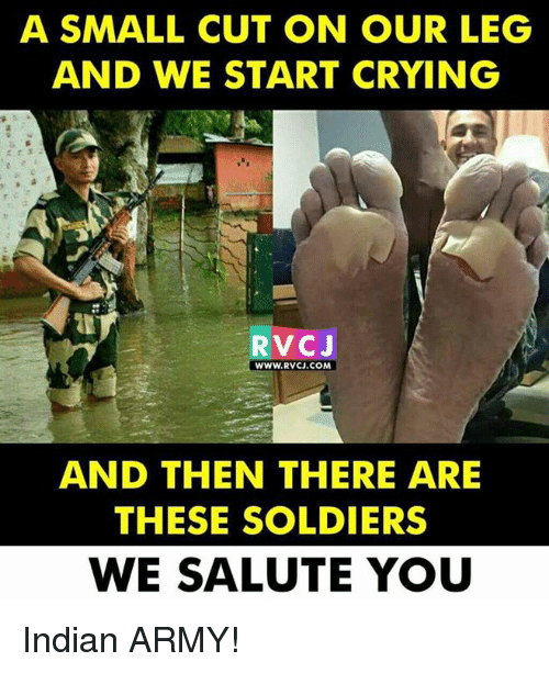 We Salute You: A SMALL CUT ON OUR LEG  AND WE START CRYING  RVcJ  WWW.RVCJ.COM  AND THEN THERE ARE  THESE SOLDIERS  WE SALUTE YOU Indian ARMY!