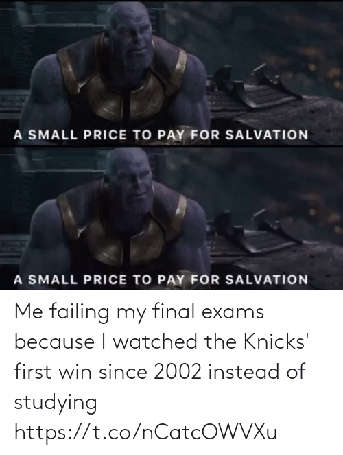 New York Knicks, New York Knicks, and Salvation: A SMALL PRICE TO PAY FOR SALVATION   A SMALL PRICE TO PAY FOR SALVATION Me failing my  final exams because I watched the Knicks' first win since 2002 instead of studying https://t.co/nCatcOWVXu