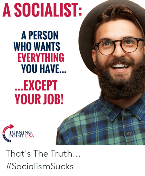 Thats The Truth: A SOCIALIST  A PERSON  WHO WANTS  EVERYTHING  YOU HAVE...  EXCEPT  YOUR JOB!  6  TURNING  2  POINT USA That's The Truth... #SocialismSucks
