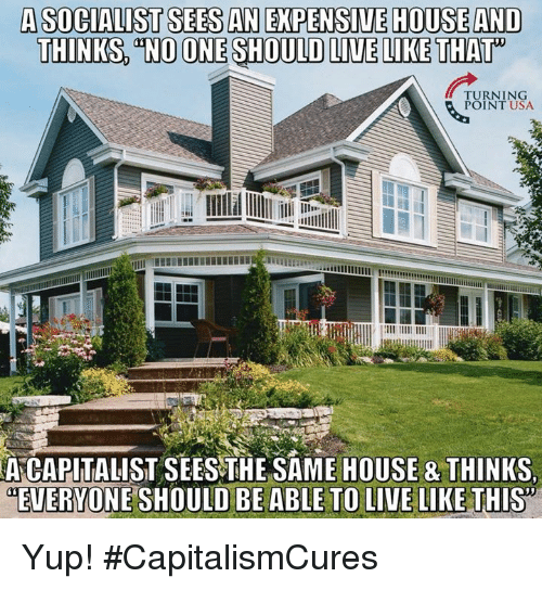 Memes, House, and Live: A SOCIALIST SEES AN EXPENSIUE HOUSE AND  THINKS NO ONE SHOULD LIVE LIKE THAT  TURNING  POINT USA  A  CAPITALIST SEESTHE SAME HOUSE & THINKS  EVERYONE SHOULD BE ABLE TO LIVE LIKE THIS Yup! #CapitalismCures