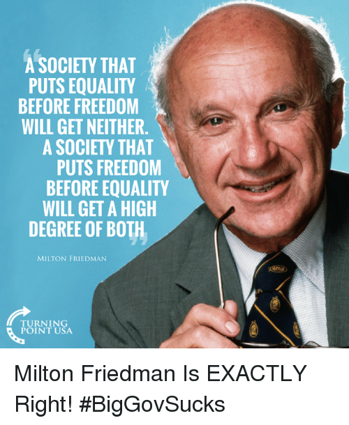 Exactly Right: A SOCIETY THAT  PUTS EQUALITY  BEFORE FREEDOM  WILL GET NEITHER.  A SOCIETY THAT  PUTS FREEDOM  BEFORE EQUALITY  WILL GET A HIGH  DEGREE OF BOTH  MILTON FRIEDMAN  TURNING  POINT USA Milton Friedman Is EXACTLY Right! #BigGovSucks
