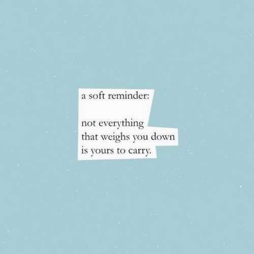 Down, You, and Reminder: a soft reminder  not everything  that weighs you down  is yours to carry