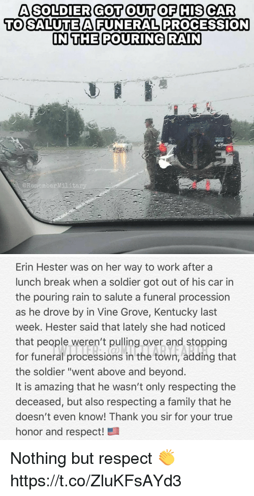 "thank you sir: A SOLDIER GOT OUT OF HIS CAR  TO SALUTEAFUNERAL PROCESSION  IN THE POURING RAIN  @RememberMilit   Erin Hester was on her way to work after a  lunch break when a soldier got out of his car in  the pouring rain to salute a funeral procession  as he drove by in Vine Grove, Kentucky last  week. Hester said that lately she had noticed  that people weren't pulling over and stopping  for funeral processions in the town, adding that  the soldier ""went above and beyond  It is amazing that he wasn't only respecting the  deceased, but also respecting a family that he  doesn't even know! Thank you sir for your true  honor and respect! Nothing but respect 👏 https://t.co/ZluKFsAYd3"