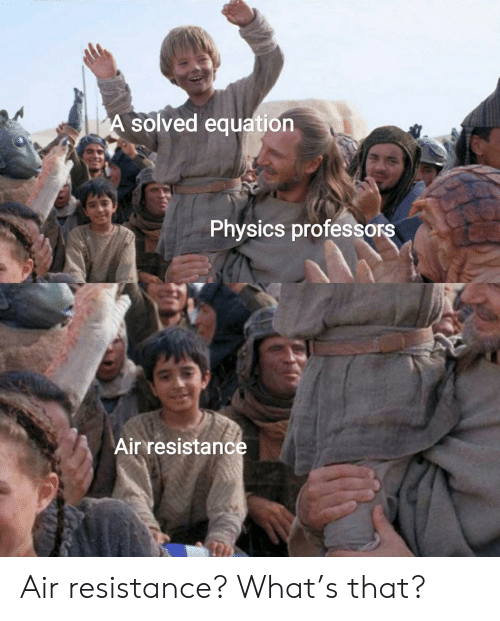 resistance: A solved equation  Physics professors  Air resistance Air resistance? What's that?