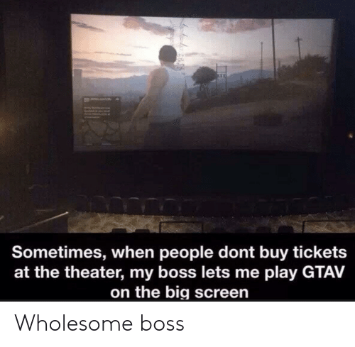 Wholesome, Gtav, and Boss: a  Sometimes, when people dont buy tickets  at the theater, my boss lets me play GTAV  on the big screen Wholesome boss