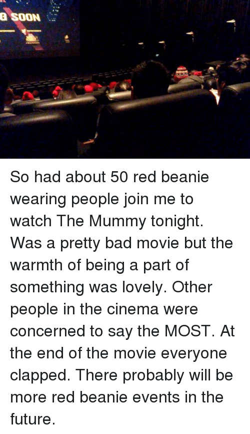 the mummy: a SOON So had about 50 red beanie wearing people join me to watch The Mummy tonight. Was a pretty bad movie but the warmth of being a part of something was lovely. Other people in the cinema were concerned to say the MOST. At the end of the movie everyone clapped. There probably will be more red beanie events in the future.
