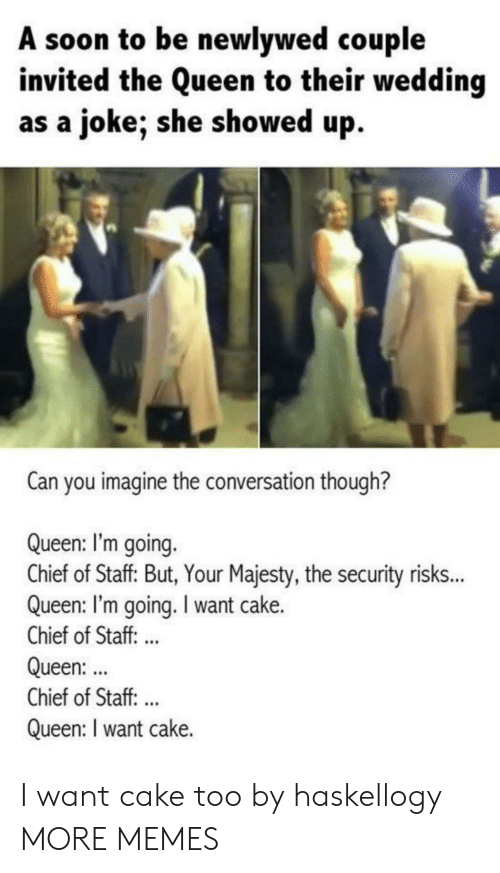 Dank, Memes, and Soon...: A soon to be newlywed couple  invited the Queen to their wedding  as a joke; she showed up.  Can you imagine the conversation though?  Queen: I'm going.  Chief of Staff But, Your Majesty, the security risk..  Queen: I'm going. I want cake.  Chief of Staff. ..  Queen:  Chief of Staff:..  Queen: I want cake. I want cake too by haskellogy MORE MEMES