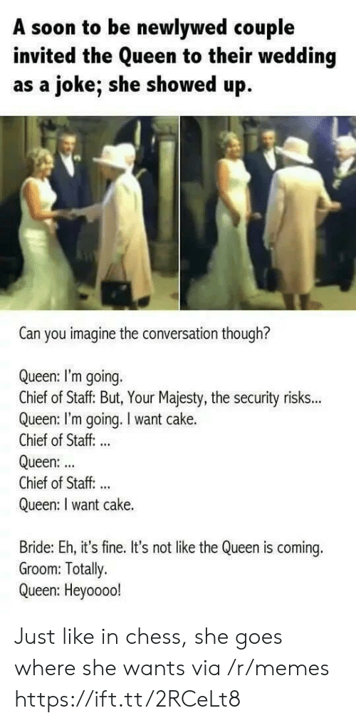 bride: A soon to be newlywed couple  invited the Queen to their wedding  as a joke; she showed up  Can you imagine the conversation though?  Queen: I'm going.  Chief of Staff: But, Your Majesty, the security risks...  Queen: I'm going. I want cake.  Chief of Staff: ..  Queen:  Chief of Staff. ..  Queen: I want cake.  Bride: Eh, it's fine. It's not like the Queen is coming.  Groom: Totally.  Queen: Heyoooo! Just like in chess, she goes where she wants via /r/memes https://ift.tt/2RCeLt8