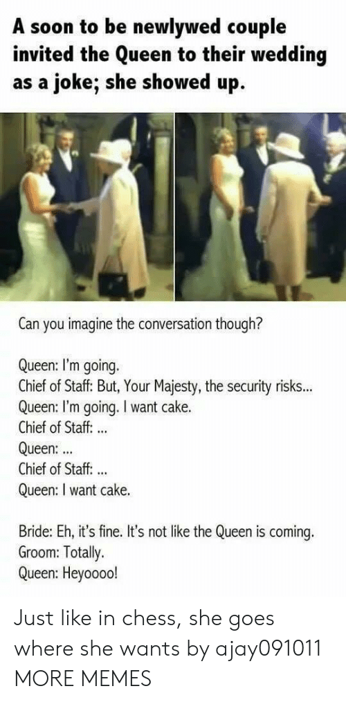 bride: A soon to be newlywed couple  invited the Queen to their wedding  as a joke; she showed up  Can you imagine the conversation though?  Queen: I'm going.  Chief of Staff: But, Your Majesty, the security risks...  Queen: I'm going. I want cake.  Chief of Staff: ..  Queen:  Chief of Staff. ..  Queen: I want cake.  Bride: Eh, it's fine. It's not like the Queen is coming.  Groom: Totally.  Queen: Heyoooo! Just like in chess, she goes where she wants by ajay091011 MORE MEMES