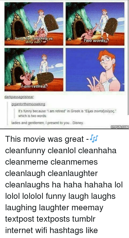 "Funny Laughs: A Sorry kid can help ya  Two words  Why not?  a -am retired  darkpassageisnear  gigantorthemooseking  It's funny because 1 am retired in Greek is ""Euan auvratouxoc.  which is two words.  ladies and gentlemen, Ipresent to you. Disney  HYPUN COM This movie was great -🎶 cleanfunny cleanlol cleanhaha cleanmeme cleanmemes cleanlaugh cleanlaughter cleanlaughs ha haha hahaha lol lolol lololol funny laugh laughs laughing laughter meemay textpost textposts tumblr internet wifi hashtags like"