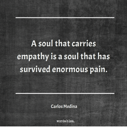 Empathy, Pain, and Soul: A soul that carries  empathy is a soul that has  SurviVed enormous pain.  Carlos Medina  wordables.
